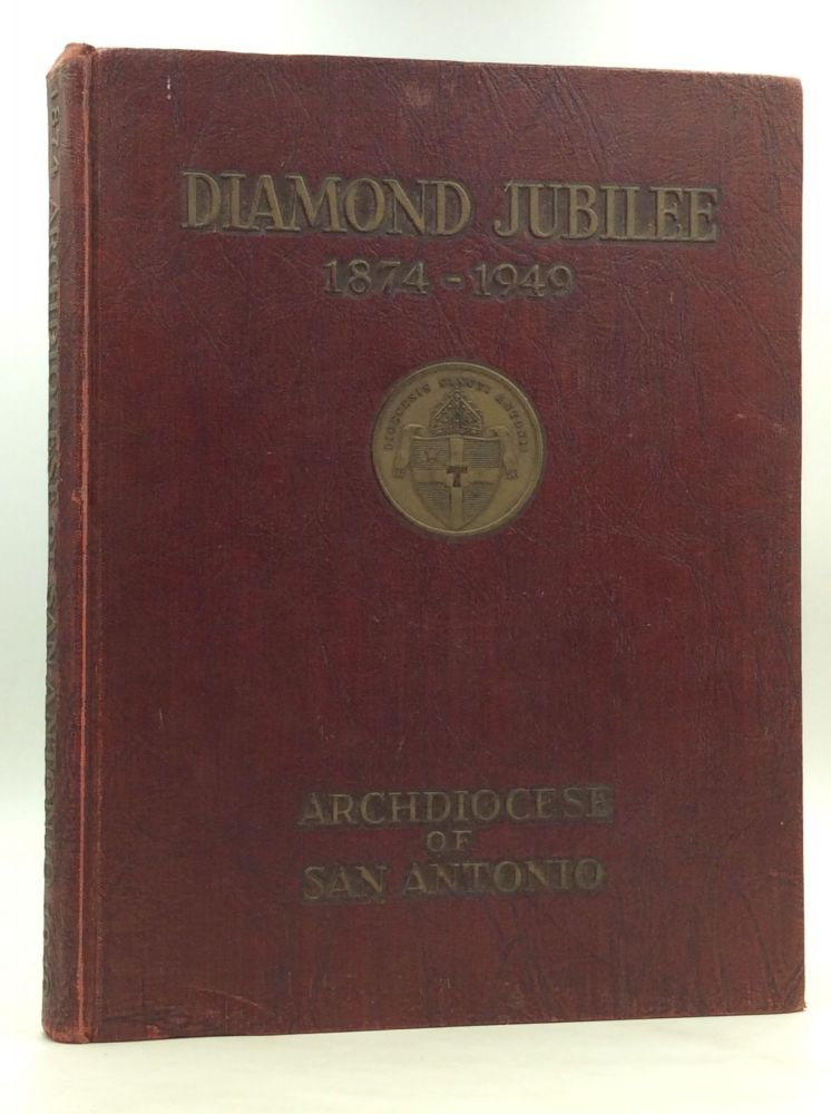 ARCHDIOCESE OF SAN ANTONIO 1874-1949: An Illustrated Record of the Foundation and Growth of Parishes, Missions, and Religious Institutions in That Part of Texas under the Spiritual Jurisdiction of the See of San Antonio.