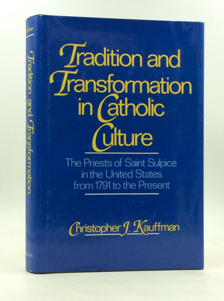 TRADITION AND TRANSFORMATION IN CATHOLIC CULTURE: The Priests of Saint Sulpice in the United States from 1791 to the Present. Christopher J. Kauffman.
