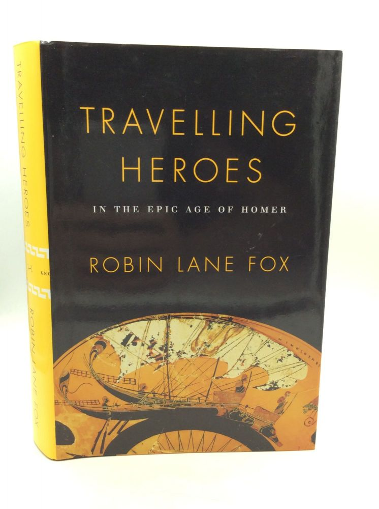 TRAVELLING HEROES: In the Epic Age of Homer. Robin Lane Fox.