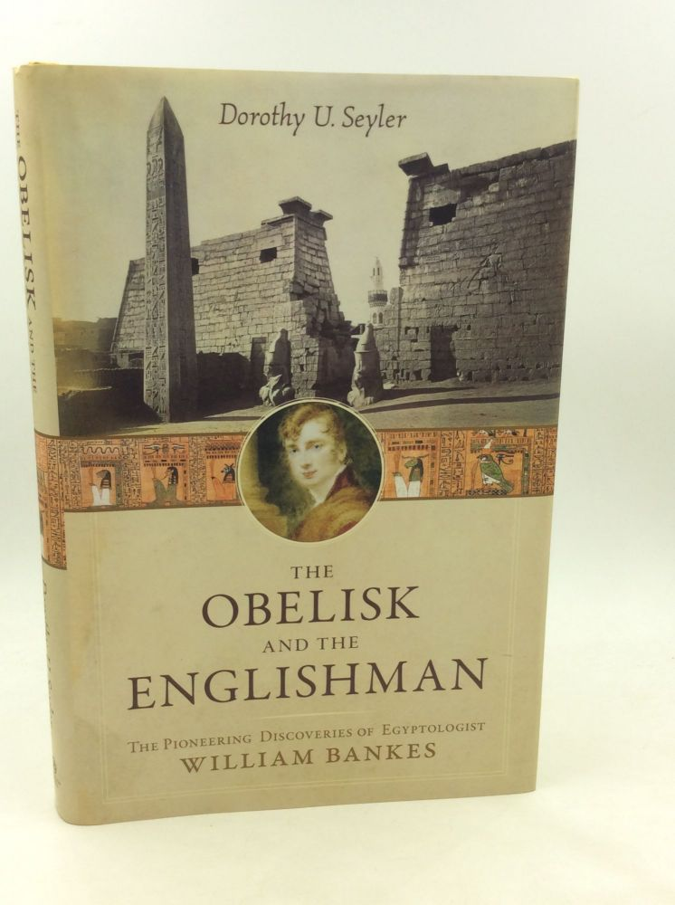 THE OBELISK AND THE ENGLISHMAN: The Pioneering Discoveries of Egyptologist William Bankes. Dorothy U. Seyler.