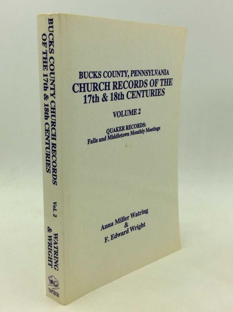 BUCKS COUNTY, PENNSYLVANIA CHURCH RECORDS OF THE 17th & 18th CENTURIES, Volume 2: Falls and Middletown Monthly Meetings. Anna Miller Watring, F. Edward Wright.