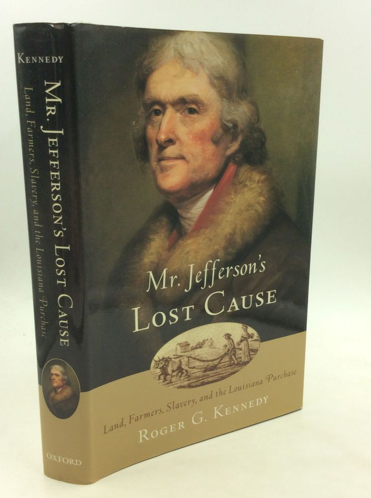 MR. JEFFERSON'S LOST CAUSE: Land, Farmers, Slavery, and the Louisiana Purchase. Roger G. Kennedy.