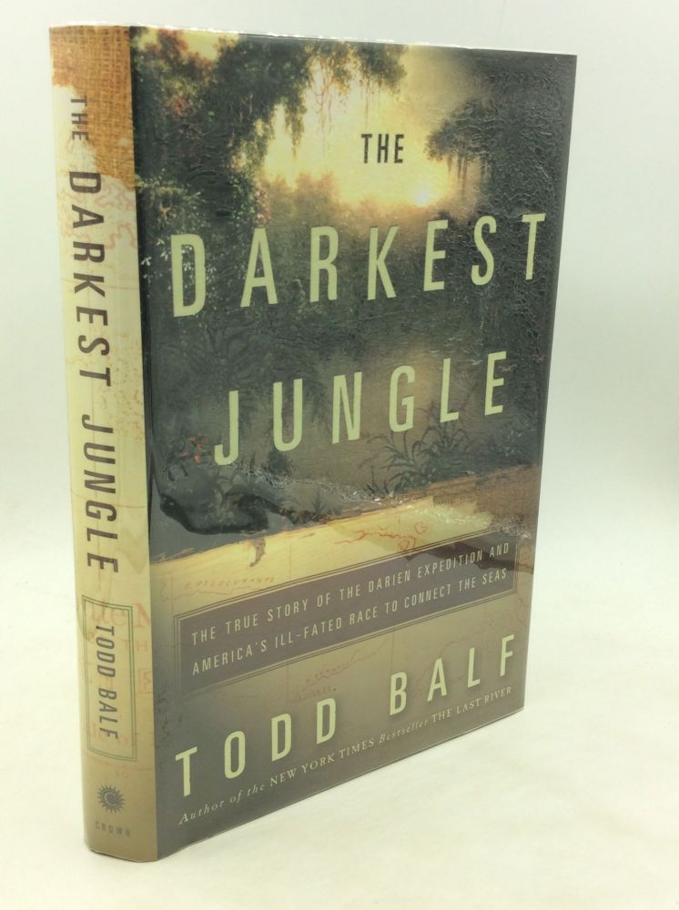 THE DARKEST JUNGLE: The True Story of the Darien Expedition and America's Ill-Fated Race to Connect the Seas. Todd Balf.