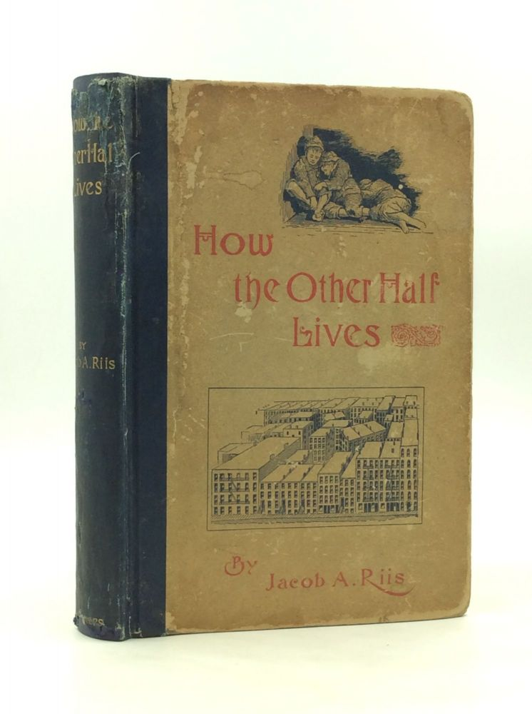 HOW THE OTHER HALF LIVES: Studies Among the Tenements of New York. Jacob A. Riis.