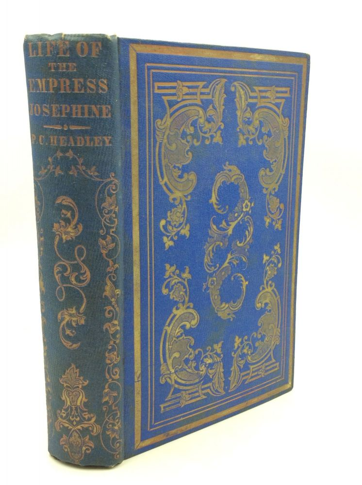 THE LIFE OF THE EMPRESS JOSEPHINE, First Wife of Napoleon. P C. Headley.