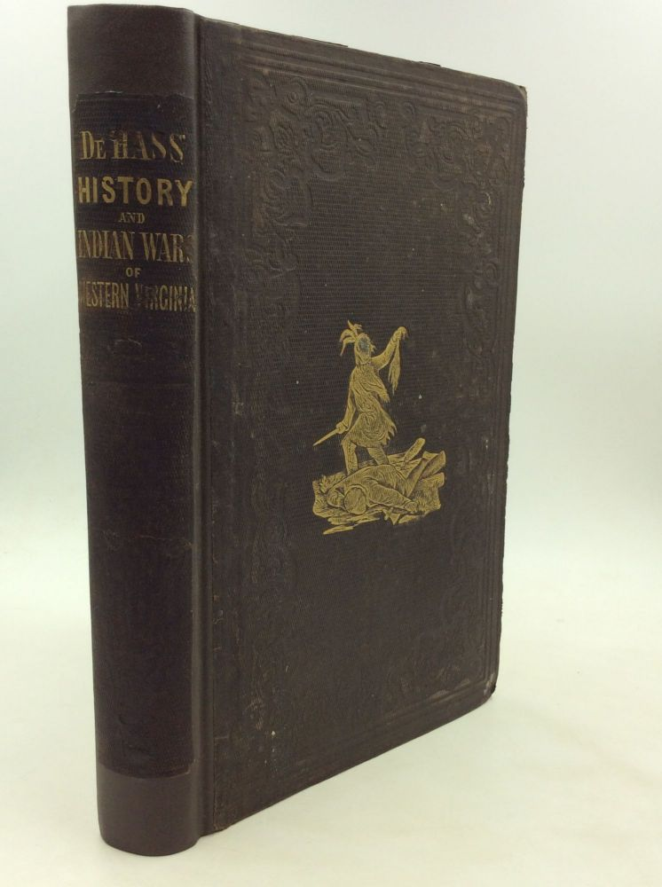 HISTORY OF THE EARLY SETTLEMENT AND INDIAN WARS OF WESTERN VIRGINIA; Embracing an Account of the Various Expeditions in the West, Previous to 1795. Also, Biographical Sketches of Col. Ebenezer Zane, Major Samuel M'Colloch, Lewis Wetzel, Genl. Andrew Lewis, Genl. Daniel Brodhead, Capt. Samuel Brady, Col. Wm. Crawford; and Other Distinguished Actors in Our Border Wars. Wills De Hass.