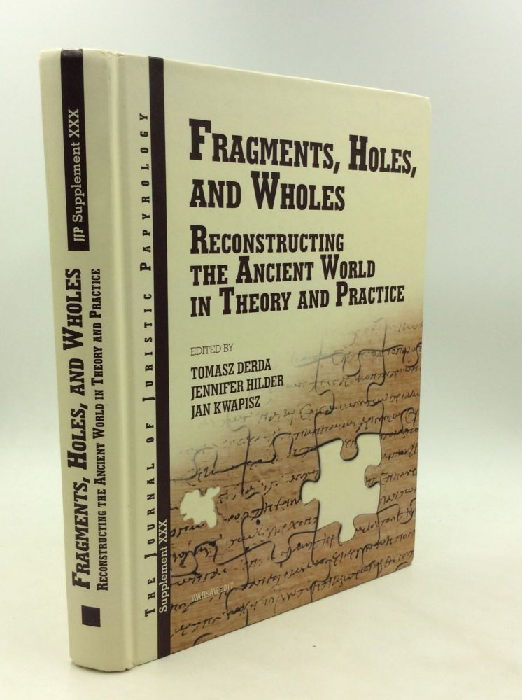 FRAGMENTS, HOLES, AND WHOLES: Reconstructing the Ancient World in Theory and Practice. Jennifer Hilder Tomasz Derda, eds Jan Kwapisz.