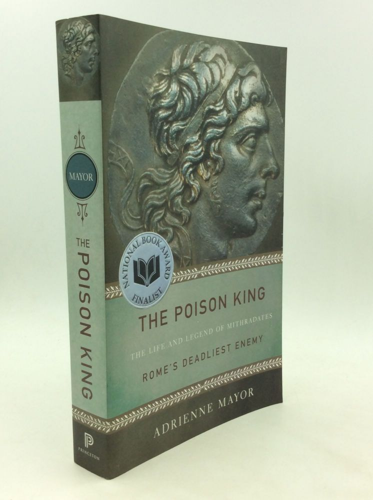 THE POISON KING: The Life and Legend of Mithradates, Rome's Deadliest Enemy. Adrienne Mayor.