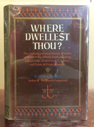 WHERE DWELLEST THOU? Intimate Personal Stories of Twelve Converts to the Catholic Faith. John A....