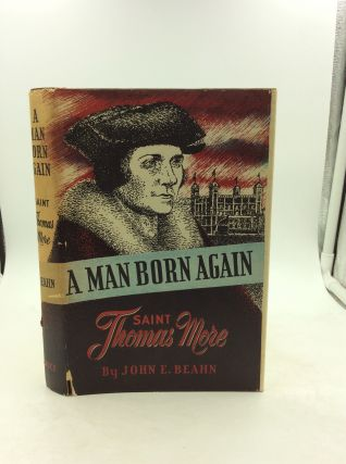 A MAN BORN AGAIN: Saint Thomas More. John E. Beahn