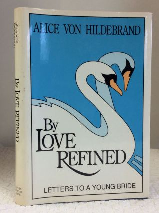 BY LOVE REFINED: LETTERS TO A YOUNG BRIDE. Alice von Hildebrand