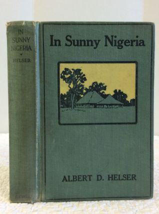 IN SUNNY NIGERIA: EXPERIENCES AMONG A PRIMITIVE PEOPLE IN THE INTERIOR OF NORTH CETNRAL AFRICA....