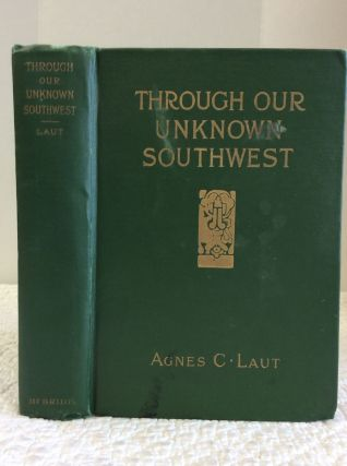 THROUGH OUR UNKNOWN SOUTHWEST. Agnes C. Laut