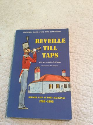 REVEILLE TILL TAPS: Soldier Life at Fort Mackinac 1780-1895. Keith R. Widder