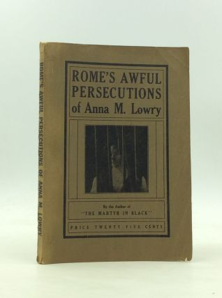 ROME'S AWFUL PERSECUTIONS OF ANNA M. LOWRY. Anna M. Lowry