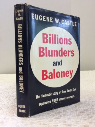 BILLIONS BLUNDERS AND BALONEY: THE FANTASTIC STORY OF HOW UNCLE SAM IS SQUANDERING YOUR MONEY...