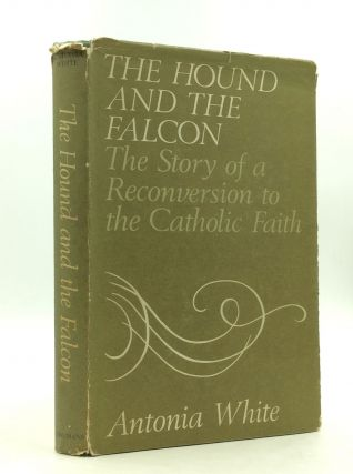 THE HOUND AND THE FALCON: The Story of a Reconversion to the Catholic Faith. Antonia White