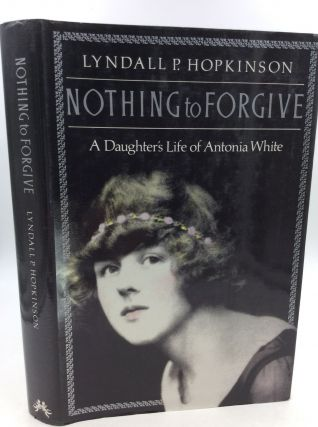 NOTHING TO FORGIVE: A Daughter's Life of Antonia White. Lyndall P. Hopkinson.