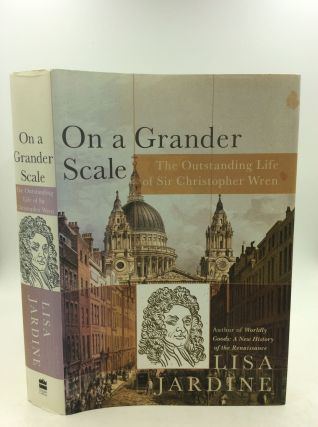 ON A GRANDER SCALE: The Outstanding Life of Sir Christopher Wren. Lisa Jardine.