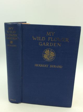 MY WILD FLOWER GARDEN: The Story of a New Departure in Horticulture. Herbert Durand