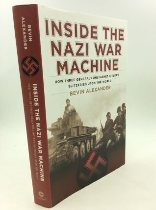 INSIDE THE NAZI WAR MACHINE: How Three Generals Unleashed Hitler's Blitzkrieg Upon the World....
