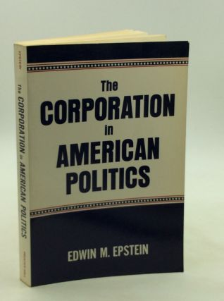 THE CORPORATION IN AMERICAN POLITICS. Edwin M. Epstein