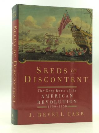 SEEDS OF DISCONTENT: The Deep Roots of the American Revolution, 1650-1750. J. Revell Carr