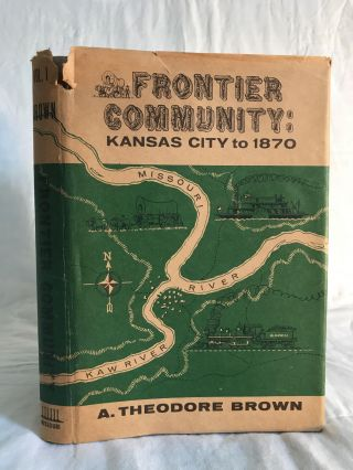 FRONTIER COMMUNITY: Kansas City to 1870. A. Theodore Brown
