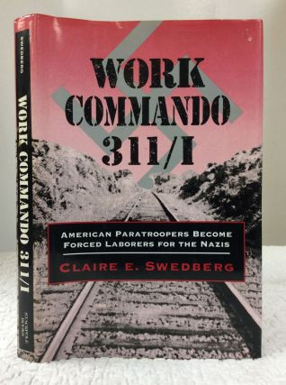 WORK COMMANDO 311/I: American Paratroopers Become Forced Laborers for the Nazis. Claire E. Swedberg