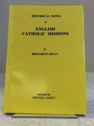 HISTORICAL NOTES ON ENGLISH CATHOLIC MISSIONS. Bernard W. Kelly