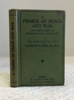 A PRIMER OF PEACE & WAR: THE PRINCIPLES OF INTERNATIONAL MORALITY. S. J. Charles Plater