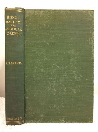 BISHOP BARLOW AND ANGLICAN ORDERS: A STUDY OF THE ORIGINAL DOCUMENTS. Arthur Stapylton Barnes.