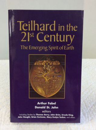 TEILHARD IN THE 21ST CENTURY: The Emerging Spirit of Earth. Arthur Fabel, eds Donald St. John