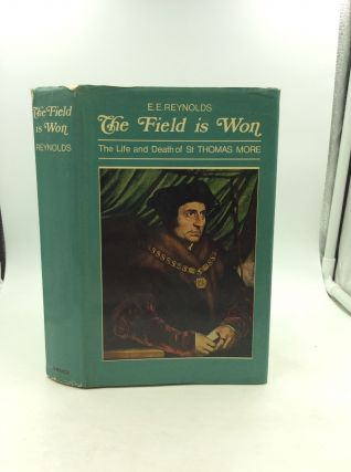 THE FIELD IS WON: The Life and Death of Saint Thomas More. E E. Reynolds