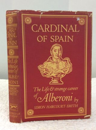 CARDINAL OF SPAIN: The Life and Strange Career of Alberoni. Simon Harcourt-Smith