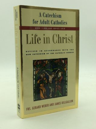 LIFE IN CHRIST: A Catechism for Adult Catholics. Frs. Gerard Weber, James Killgallon.