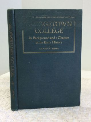 GEORGETOWN COLLEGE: Its Background and a Chapter in Its Early History. Leland Winfield Meyer