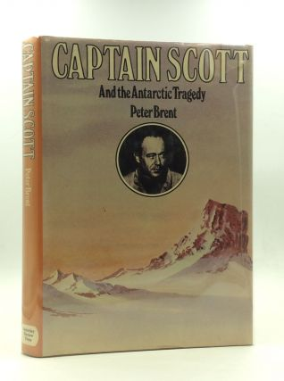 CAPTAIN SCOTT AND THE ANTARCTIC TRAGEDY. Peter Brent