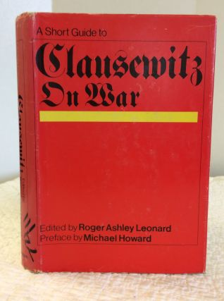A SHORT GUIDE TO CLAUSEWITZ ON WAR. ed Roger Ashley Leonard