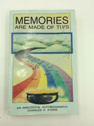 MEMORIES ARE MADE OF THIS: An Anecdotal Autobiography. Charles H. Ayers