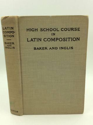 HIGH SCHOOL COURSE IN LATIN COMPOSITION. Charles McCoy Baker, Alexander James Inglis