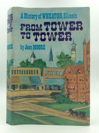 FROM TOWER TO TOWER: A History of Wheaton, Illinois. Jean Moore