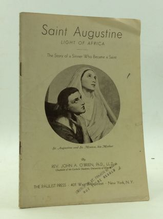 SAINT AUGUSTINE, LIGHT OF AFRICA: The Story of a Sinner Who Became a Saint. Rev. John A. O'Brien
