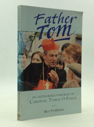 FATHER TOM: An Authorized Portrait of Cardinal Tomas O. Fiaich. Billy Fitzgerald