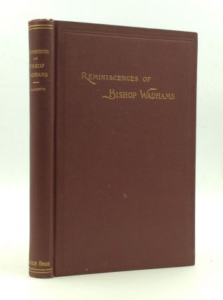 REMINISCENCES OF EDGAR P. WADHAMS, First Bishop of Ogdensburg. Rev. C. A. Walworth