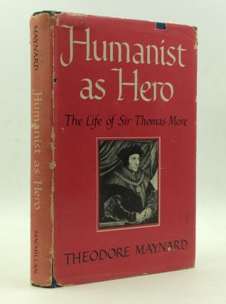 HUMANIST AS HERO: The Life of Sir Thomas More. Theodore Maynard