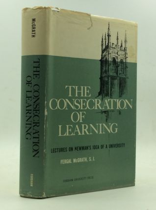 THE CONSECRATION OF LEARNING: Lectures on Newman's Idea of a University. Fergal McGrath