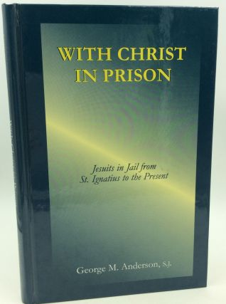 WITH CHRIST IN PRISON: Jesuits in Jail from St. Ignatius to the Present. George M. Anderson