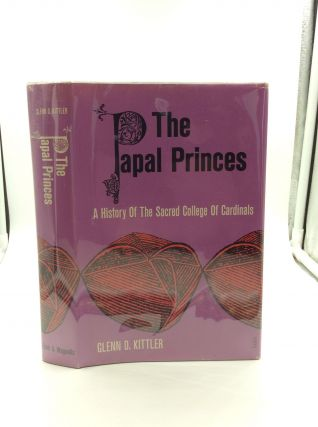 THE PAPAL PRINCES: A History of the Sacred College of Cardinals. Glenn D. Kittler