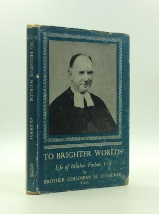 TO BRIGHTER WORLDS: Life of Brother Finbar, F.S.C. Brother Columban M. Cluderay
